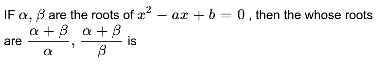 IF ` alpha  , beta`  are the  roots  of ` x^2 - ax +b=0`  , then  the  whose   roots  are ` (alpha  + beta ) /( alpha )  , (alpha  + beta)/( beta)`  is