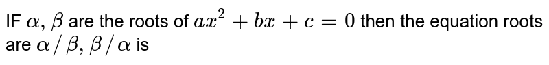 IF ` alpha  , beta`  are the roots  of `ax^2 + bx +c=0`  then the  equation  roots  are `alpha // beta , beta // alpha ` is
