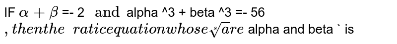 IF  ` alpha + beta `  =- 2 `  and  `alpha  ^3 + beta ^3  =- 56` , then the quadratic  equation  whose  roots   are  ` alpha  and  beta `  is