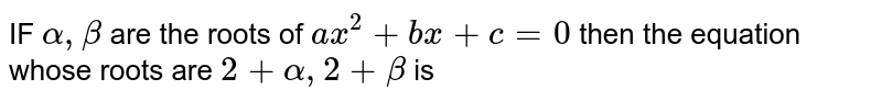 IF `alpha  , beta `  are the  roots  of `ax^2 + bx  +c=0`  then the  equation  whose  roots  are `2 + alpha  ,2+beta `  is