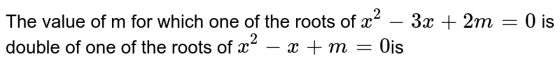 The  value of m for which  one  of the  roots  of `x^2-3x+2m=0`  is double  of one  of the  roots of `x^2-x+m=0`is