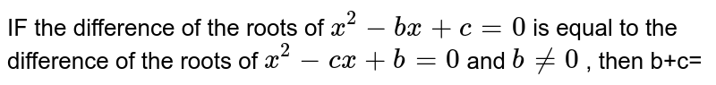 IF the  difference  of the roots  of `x^2-bx+c=0`  is equal  to the  difference  of the  roots  of ` x^2-cx +b=0`   and  `b ne 0`  , then  b+c=