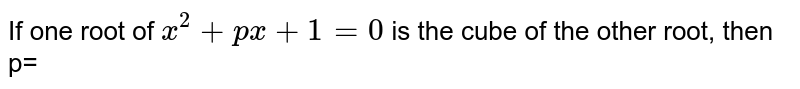 If one  root of `x^2+px +1=0`  is  the  cube  of the  other root, then  p=