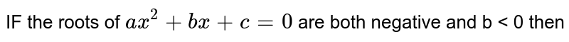 IF the  roots  of `ax^2 +bx +c=0` are both  negative  and  b < 0  then