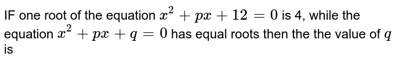 IF one  root  of the equation  ` x^2 +px +12=0`  is 4,  while  the equation  `x^2+px  + q=0`  has  equal  roots  then the  the value  of  `q` is