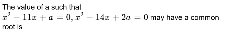 The  value  of a such  that  `x^2 -11x+a =0   ,x^2 -14 x + 2a=0`  may  have  a common  root  is