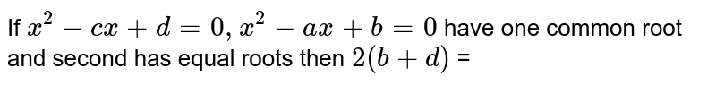 If ` x^2 - cx  +d =0 , x^2-ax +b=0`  have  one   common  root  and second  has  equal  roots  then  ` 2 (b+d)` =