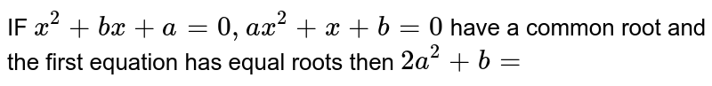 IF ` x^2 +bx +a=0, ax^2+x+b=0`  have  a common  root  and the  first  equation  has equal  roots  then ` 2a^2+b=`