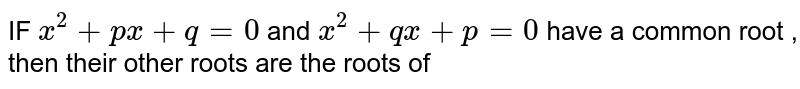 IF ` x^2 +px + q=0`  and  ` x^2 + qx  +p=0` have  a common  root  , then  their  other  roots  are  the  roots  of