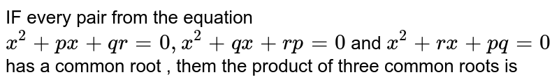 IF every  pair  from  the equation  ` x^2  +px  +qr =0 , x^2  +qx  + rp  =0` and  ` x^2  + rx +pq =0`  has a  common  root  , them  the product  of three  common  roots is