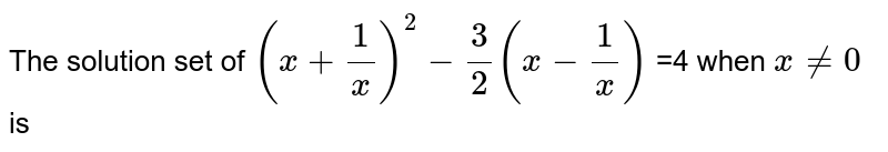 The solution  set of ` (x+(1)/(x) ) ^2  -3/2 (x-(1)/(x))` =4   when  `x ne 0`  is