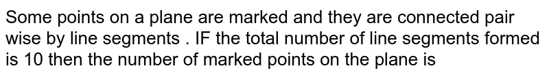 Some  points on a  plane  are marked  and they  are connected  pair  wise  by line  segments  . IF  the total  number  of line  segments  formed  is 10   then  the number  of marked  points  on the  plane  is