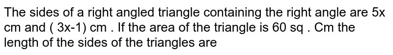 The  sides  of a right  angled  triangle  containing  the right  angle  are  5x  cm and  ( 3x-1)  cm  . If  the area  of the  triangle  is 60   sq  . Cm  the length  of the  sides  of the  triangles  are