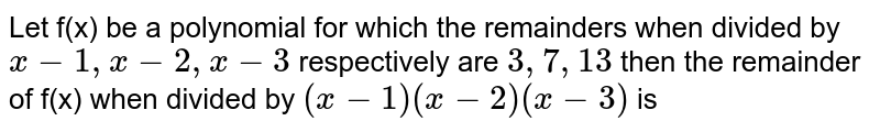 Let f(x) be  a polynomial  for which  the remainders  when  divided  by ` x-1  , x-2 , x-3 `  respectively  are `3,7,13`  then  the remainder  of f(x)  when  divided  by  `(x-1) (x-2)  (x-3)`  is