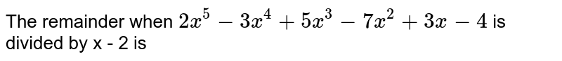 The remainder when `2x^(5) - 3x^(4) + 5x^(3) - 7x^(2) + 3x - 4 ` is divided by x - 2 is
