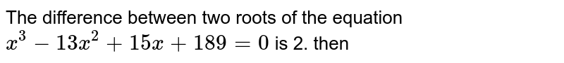 The difference between two roots of the equation `x^(3) - 13x^(2) + 15x + 189 = 0 ` is 2. then