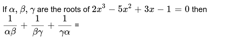 If `alpha, beta ,gamma` are the roots of `2x^(3) - 5x^(2) + 3x - 1 = 0 ` then `(1)/(alpha beta ) + (1)/(beta gamma) + (1)/(gamma alpha)` =