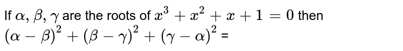 If `alpha, beta, gamma` are the roots of `x^(3) + x^(2) + x + 1 = 0` then `(alpha - beta)^(2) + (beta - gamma)^(2) + (gamma - alpha)^(2) ` =