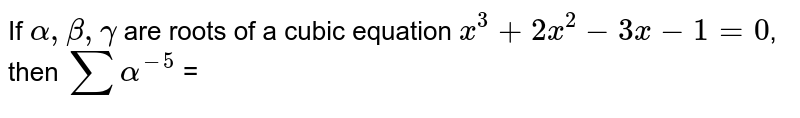 If `alpha, beta ,gamma` are roots of a cubic equation  `x^(3) + 2x^(2) - 3x - 1 = 0`, then `sum alpha^(-5)` =