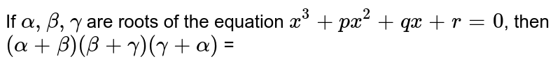 If `alpha, beta, gamma` are roots of the equation  `x^(3) + px^(2) + qx + r = 0`, then `(alpha + beta) (beta + gamma)(gamma + alpha)` =