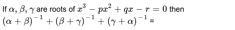 If `alpha, beta, gamma` are roots of `x^(3) - px^(2) + qx - r = 0 ` then `(alpha + beta)^(-1) + (beta + gamma)^(-1) + (gamma + alpha)^(-1)` =