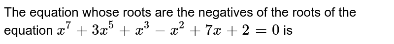 The equation whose roots are the negatives of the roots of the equation `x^(7) + 3x^(5) + x^(3) - x^(2)+ 7x + 2 = 0`  is