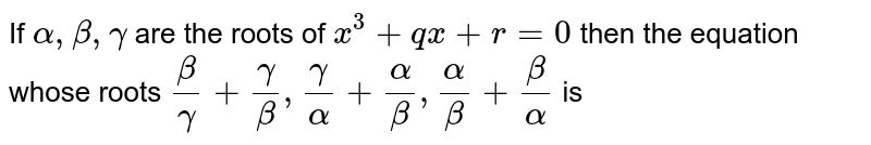 If `alpha , beta , gamma` are the roots of `x^(3) + qx + r = 0` then the equation whose roots `(beta)/(gamma) + (gamma)/(beta) , (gamma)/(alpha) + (alpha)/(beta), (alpha)/(beta) + (beta)/(alpha) ` is