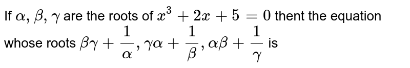 If `alpha, beta, gamma` are the roots of `x^(3) + 2x + 5 = 0` thent the equation whose roots  `beta gamma + (1)/(alpha), gamma alpha + (1)/(beta), alpha beta + (1)/(gamma) ` is