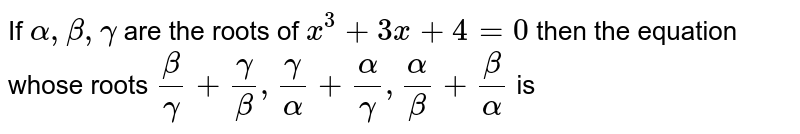 If `alpha, beta , gamma ` are the roots of `x^(3) + 3x + 4 = 0` then the equation whose roots `(beta)/(gamma) + (gamma)/(beta) , (gamma)/(alpha) + (alpha)/(gamma), (alpha)/(beta) + (beta)/(alpha) ` is