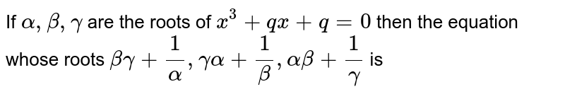 If `alpha, beta , gamma` are the roots of `x^(3) + qx + q = 0` then the equation whose roots `beta gamma + (1)/(alpha), gamma alpha + (1)/(beta) , alpha beta + (1)/(gamma )` is