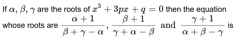 If `alpha, beta , gamma` are the roots of `x^(3) + 3px + q = 0 `  then the equation whose roots are  `(alpha + 1)/( beta + gamma - alpha), (beta + 1)/(gamma + alpha - beta) and (gamma + 1)/(alpha + beta - gamma)` is
