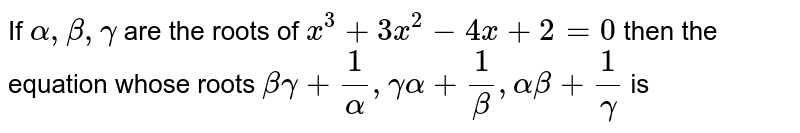 If `alpha, beta , gamma` are the roots of `x^(3) + 3x^(2) - 4x + 2 = 0` then the equation whose roots `beta gamma + (1)/(alpha), gamma alpha + (1)/( beta), alpha beta + (1)/(gamma)` is