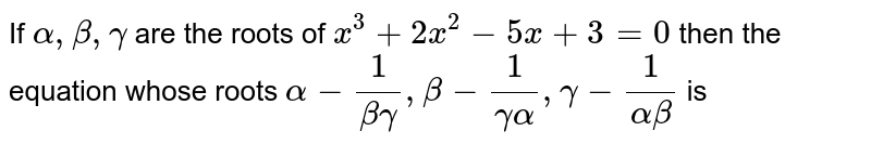 If `alpha, beta , gamma` are the roots of `x^(3) + 2x^(2) - 5x + 3 = 0` then the equation whose roots `alpha - (1)/(beta gamma), beta - (1)/(gamma alpha), gamma - (1)/(alpha beta )` is