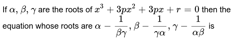 If `alpha, beta , gamma` are the roots of `x^(3) + 3px^(2) + 3px + r = 0 ` then the equation whose roots are `alpha - (1)/( beta gamma ) , beta - (1)/(gamma alpha), gamma - (1)/(alpha beta) ` is