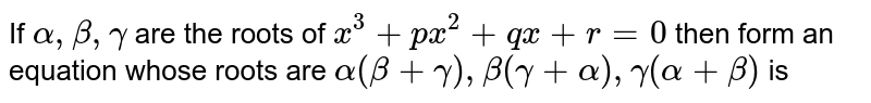 If `alpha, beta , gamma` are the roots of `x^(3) + px^(2) + qx + r = 0` then form an equation whose roots are `alpha (beta + gamma), beta (gamma + alpha), gamma(alpha + beta) ` is