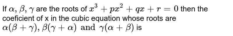 If `alpha, beta , gamma` are the roots of `x^(3) + px^(2) + qx + r = 0` then the coeficient of x in the cubic  equation whose roots are `alpha (beta + gamma), beta (gamma + alpha) and  gamma(alpha + beta) ` is