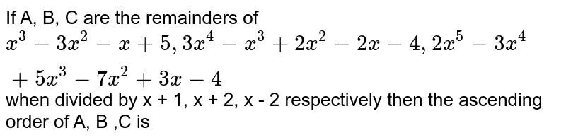 If A, B, C are the remainders of `x^(3) - 3x^(2) - x + 5, 3x^(4) - x^(3) + 2x^(2) - 2x - 4, 2x^(5) - 3x^(4) + 5x^(3) - 7x^(2) + 3x - 4 ` when divided by x + 1, x + 2, x - 2 respectively then  the ascending order of A, B ,C is