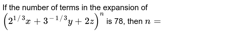 If the number of terms in the expansion of `(2^(1//3)x+3^(-1//3)y+2z)^n` is 78, then `n=`