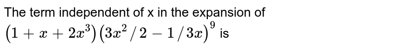 The term independent of x in the expansion of `(1+x+2x^3) (3x^2//2-1//3x)^9` is
