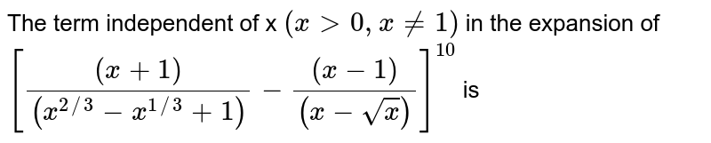 The term independent of x `(x gt 0 , x ne 1)` in the expansion of  `[((x+1))/((x^(2//3) -x^(1//3)+1))-((x-1))/((x-sqrtx))]^10` is