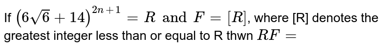 If `(6 sqrt6+14)^(2n+1)=R and F=[R]`, where [R] denotes the greatest integer less than or equal then `R(1-f)=`