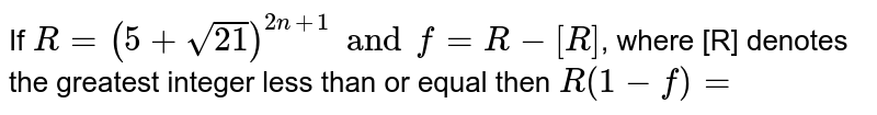 If `R=(5 sqrt21)^(2n+1) and f=R-[R]`, where [R] denotes the greatest integer less than or equal then `R(1-f)=`