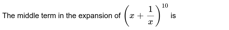 The middle term in the expansion of `(x+(1)/(x))^10` is