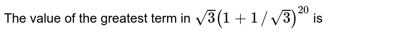 The value of the greatest term in  `sqrt3(1+1//sqrt3)^(20)` is