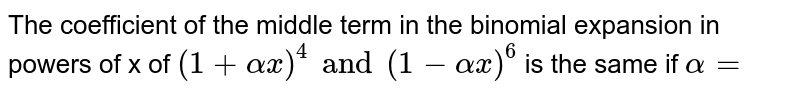 The coefficient of the middle term in the binomial expansion in powers of x of `(1+alpha x)^4 and (1- alpha x)^6` is the same if `alpha=`