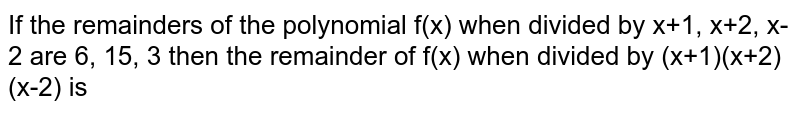 If the remainders of the polynomial f(x) when divided by x+1, x+2, x-2 are 6, 15, 3 then the remainder of f(x) when divided by (x+1)(x+2)(x-2) is