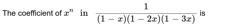 """The coefficient of `x^(n) """" in """" 1/((1-x)(1-2x)(1-3x))` is"""