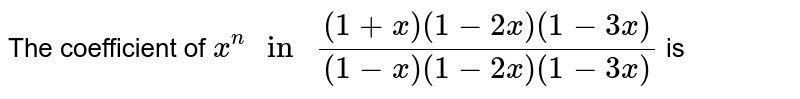 """The coefficient of `x^(n) """" in """" ((1+x)(1-2x)(1-3x))/((1-x)(1-2x)(1-3x))` is"""