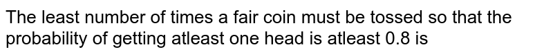 The least number of times a fair coin must be tossed so that the probability of getting atleast one head is atleast 0.8 is