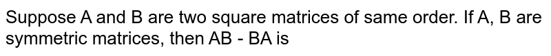 Suppose A and B are two square matrices of same order. If A, B are symmetric  matrices, then AB - BA is